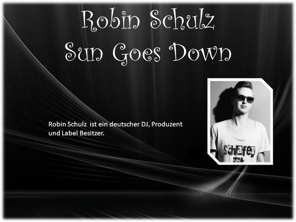 Robin Schulz Sun Goes Down Robin Schulz ist ein deutscher DJ, Produzent und Label Besitzer.