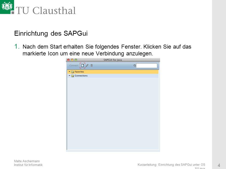 Malte Aschermann Institut für Informatik 4 Kurzanleitung: Einrichtung des SAPGui unter OS X/Linux Einrichtung des SAPGui 1. Nach dem Start erhalten Si