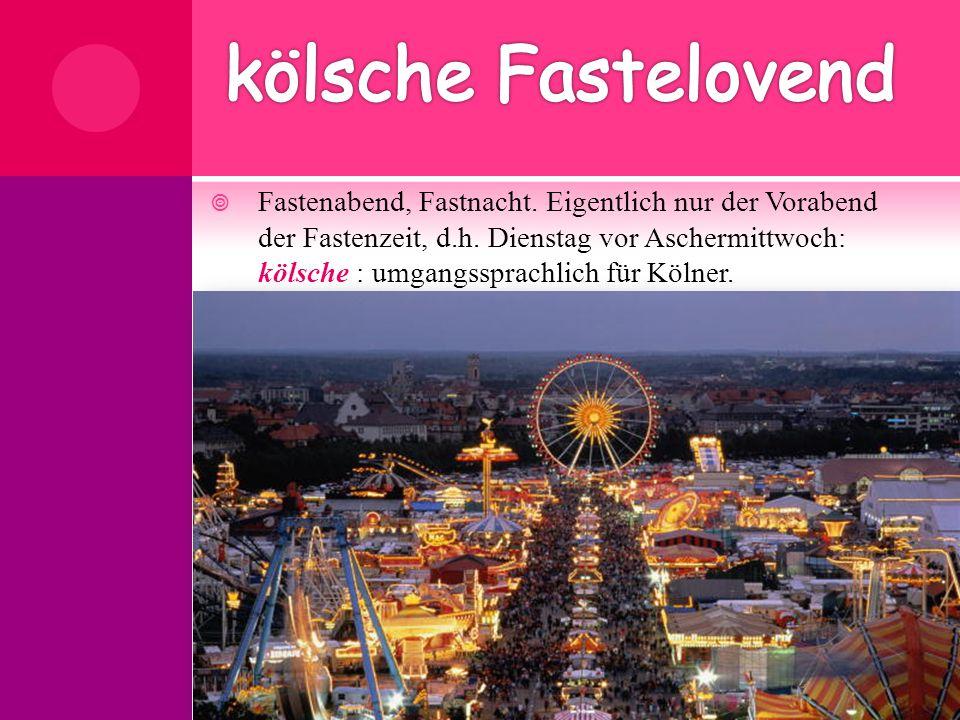  Fastenabend, Fastnacht. Eigentlich nur der Vorabend der Fastenzeit, d.h. Dienstag vor Aschermittwoch: kölsche : umgangssprachlich für Kölner.