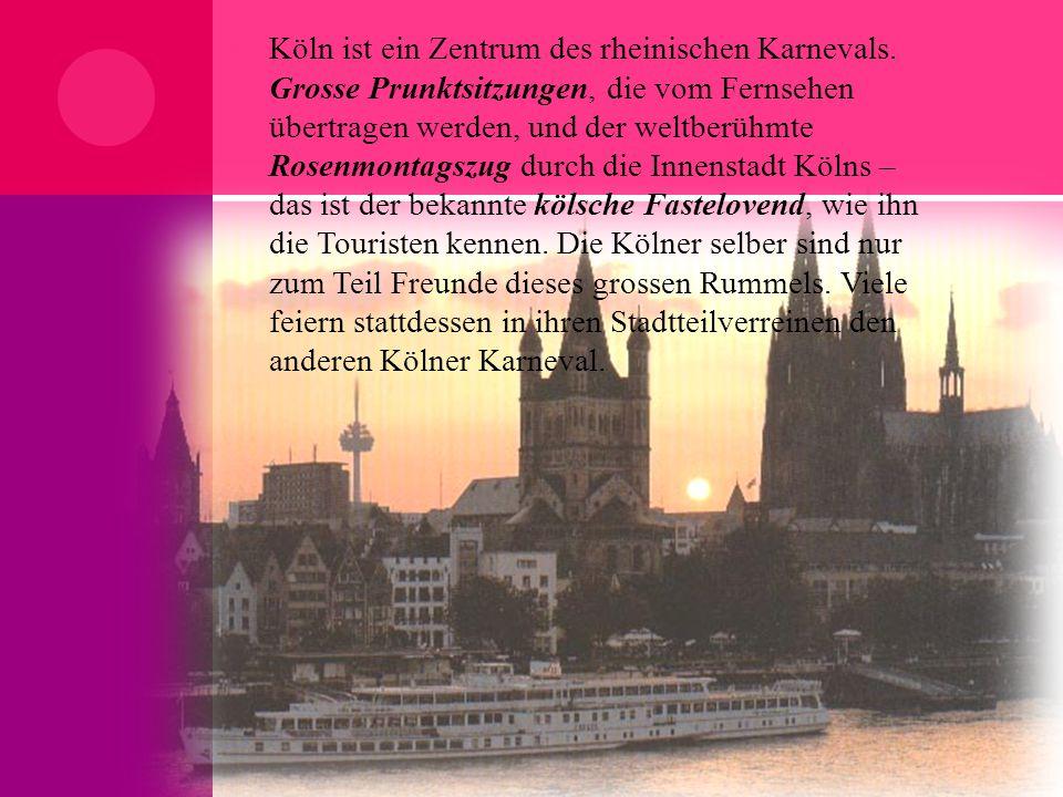  Köln ist ein Zentrum des rheinischen Karnevals. Grosse Prunktsitzungen, die vom Fernsehen übertragen werden, und der weltberühmte Rosenmontagszug du