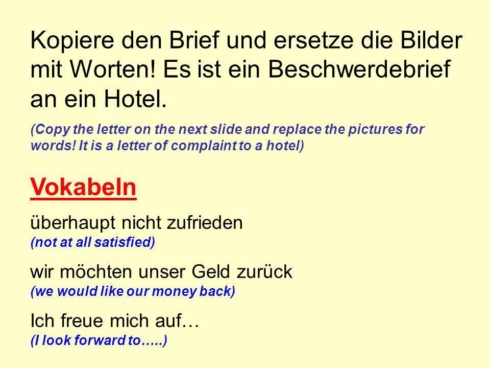 Kopiere den Brief und ersetze die Bilder mit Worten! Es ist ein Beschwerdebrief an ein Hotel. (Copy the letter on the next slide and replace the pictu