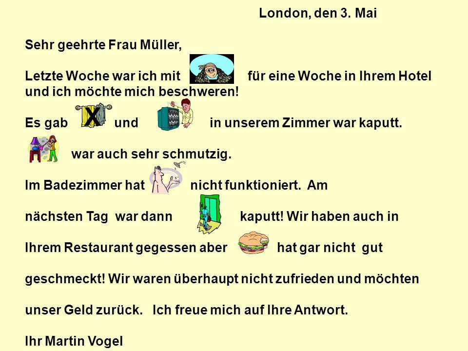 London, den 3. Mai Sehr geehrte Frau Müller, Letzte Woche war ich mit für eine Woche in Ihrem Hotel und ich möchte mich beschweren! Es gab und in unse