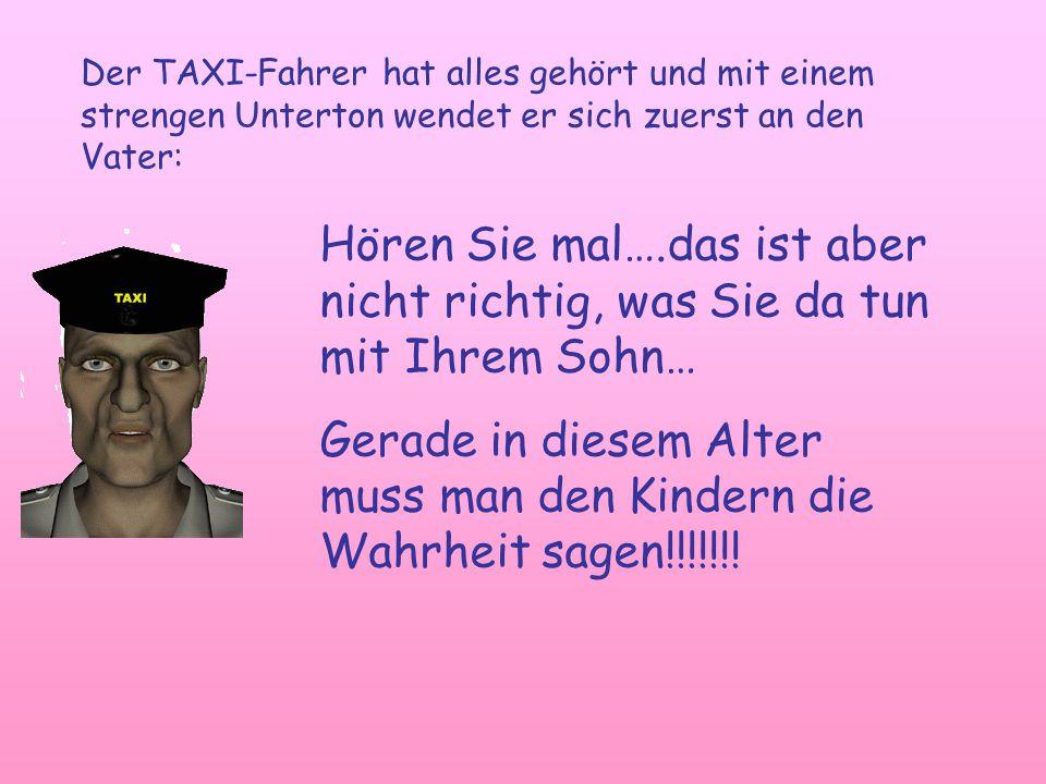 Der TAXI-Fahrer hat alles gehört und mit einem strengen Unterton wendet er sich zuerst an den Vater: Hören Sie mal….das ist aber nicht richtig, was Sie da tun mit Ihrem Sohn… Gerade in diesem Alter muss man den Kindern die Wahrheit sagen!!!!!!!