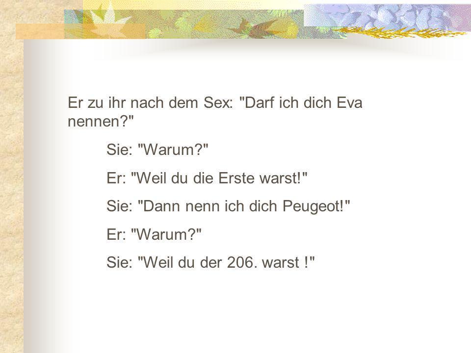 Er zu ihr nach dem Sex: Darf ich dich Eva nennen? Sie: Warum? Er: Weil du die Erste warst! Sie: Dann nenn ich dich Peugeot! Er: Warum? Sie: Weil du der 206.