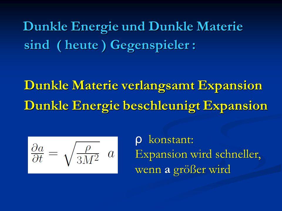 Dunkle Energie und Dunkle Materie sind ( heute ) Gegenspieler : Dunkle Materie verlangsamt Expansion Dunkle Energie beschleunigt Expansion ρ konstant:
