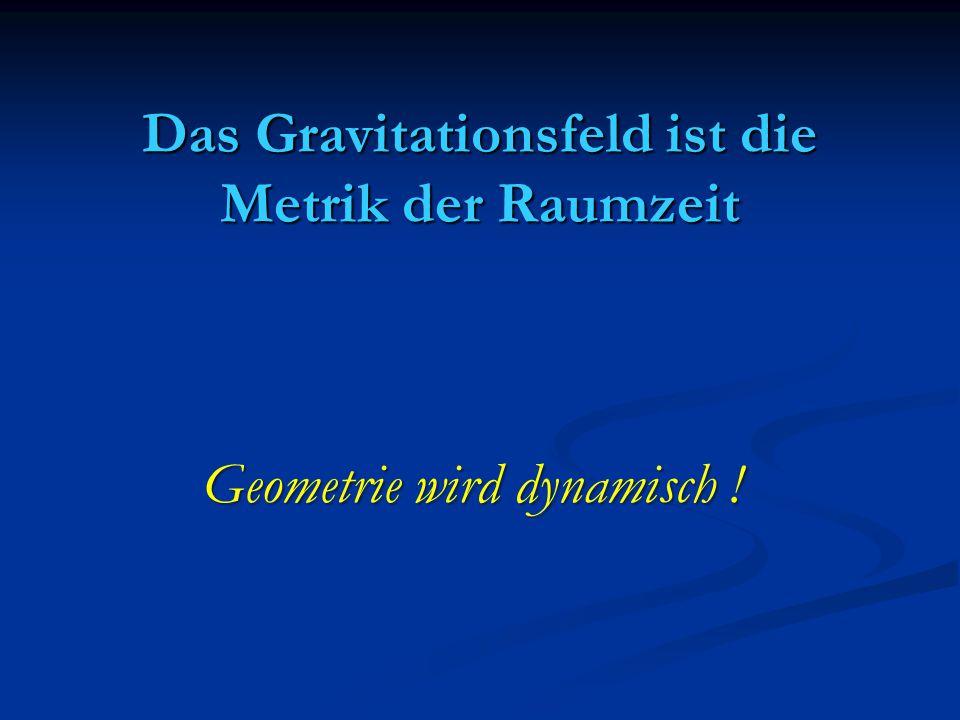 Das Gravitationsfeld ist die Metrik der Raumzeit Geometrie wird dynamisch !