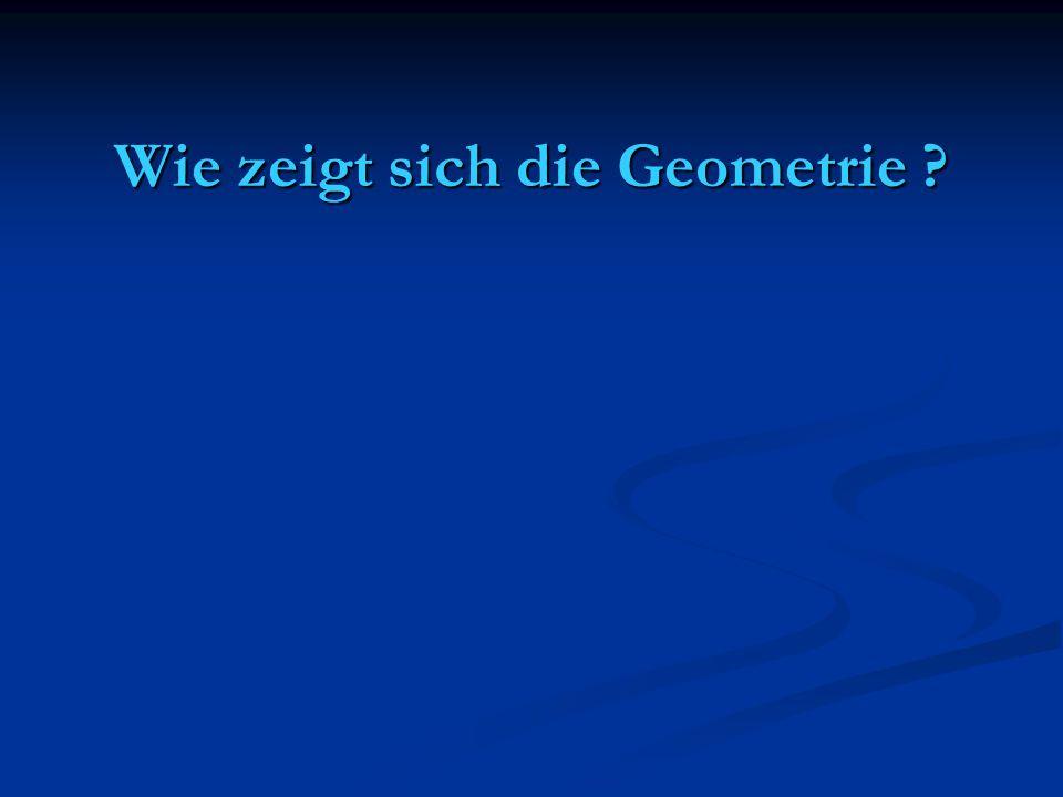 Wie zeigt sich die Geometrie ?
