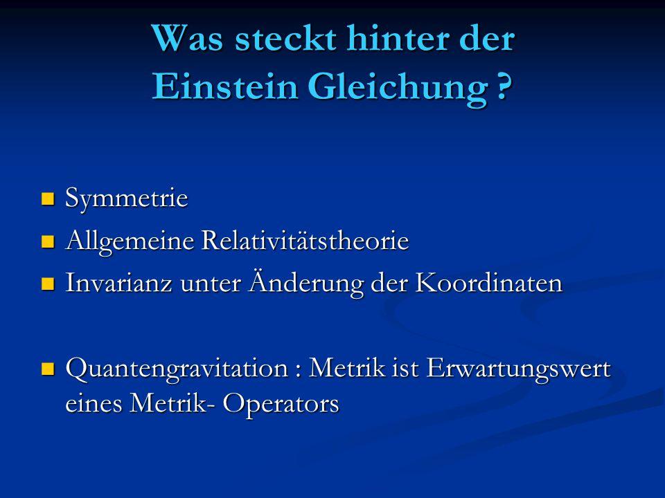Was steckt hinter der Einstein Gleichung ? Symmetrie Symmetrie Allgemeine Relativitätstheorie Allgemeine Relativitätstheorie Invarianz unter Änderung