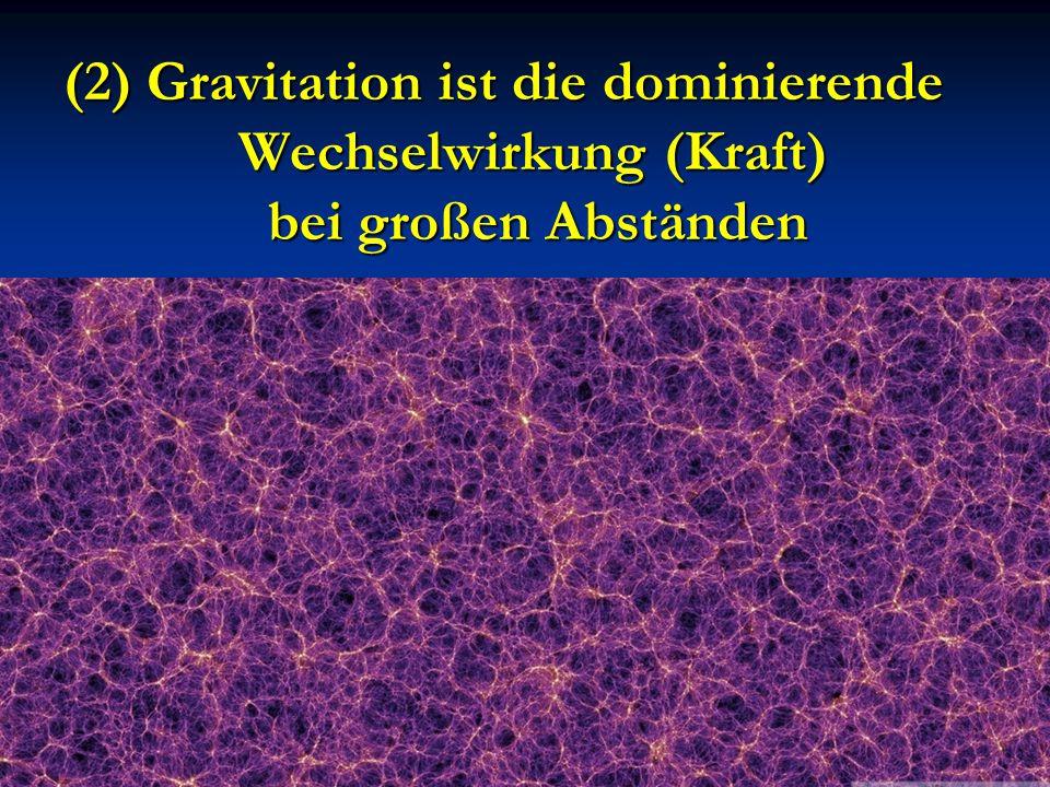 (2) Gravitation ist die dominierende Wechselwirkung (Kraft) bei großen Abständen