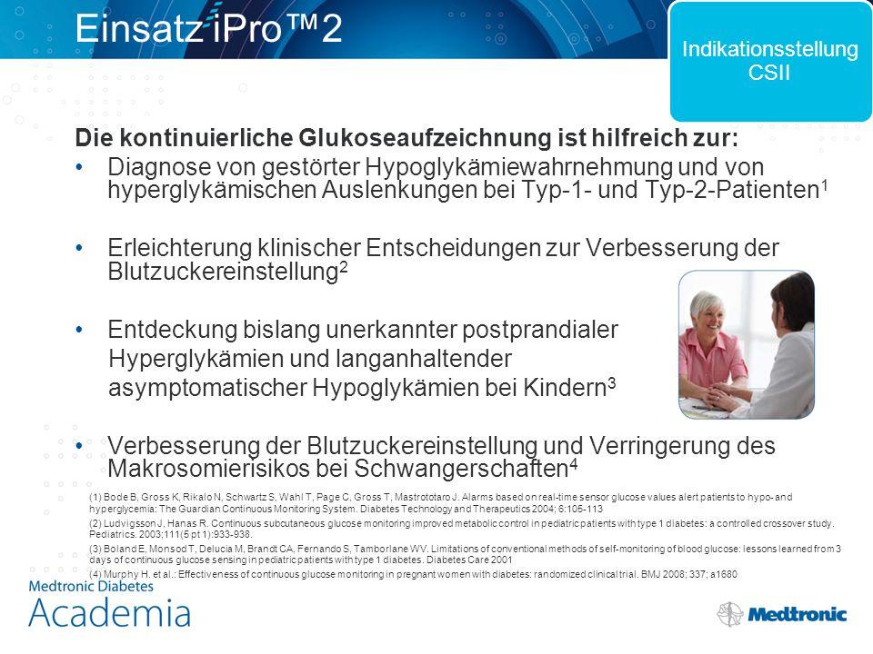 Start der Glukose- aufzeichnung Patient trägt iPro2 bis zu 6 Tage lang Berichte mit CareLink iPro generieren 1 2 3 Anlegen des Glukosesensors und Verbinden mit dem iPro2 dauert nur wenige Minuten Kaum Schulungsaufwand, da Patient das Gerät nicht bedienen muss Zum Start ist kein Computer erforderlich Bequem zu tragen, da klein, diskret und wasserdicht Keine Warnmeldungen, auf die reagiert werden muss Nur 4 Blutzuckermessungen täglich + Führen eines Tagebuchs Schnelles Hochladen der Daten über USB-Verbindung Einfacher Zugang zu den Daten, da CareLink iPro webbasiert ist und keine Installation benötigt Automatische Datenübertragung von 9 gängigen BZ- Messgeräten Einfacher Start mit iPro™2 Indikationsstellung CSII