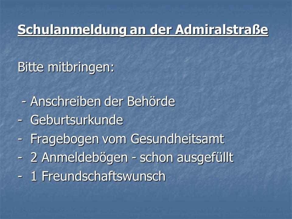 Schulanmeldung an der Admiralstraße Bitte mitbringen: - Anschreiben der Behörde - Anschreiben der Behörde - Geburtsurkunde - Fragebogen vom Gesundheitsamt - 2 Anmeldebögen - schon ausgefüllt - 1 Freundschaftswunsch