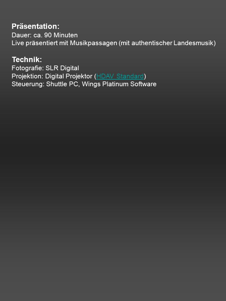Präsentation: Dauer: ca. 90 Minuten Live präsentiert mit Musikpassagen (mit authentischer Landesmusik) Technik: Fotografie: SLR Digital Projektion: Di