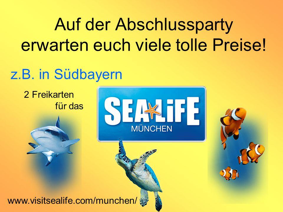 Auf der Abschlussparty erwarten euch viele tolle Preise! z.B. in Südbayern 2 Freikarten für das www.visitsealife.com/munchen/
