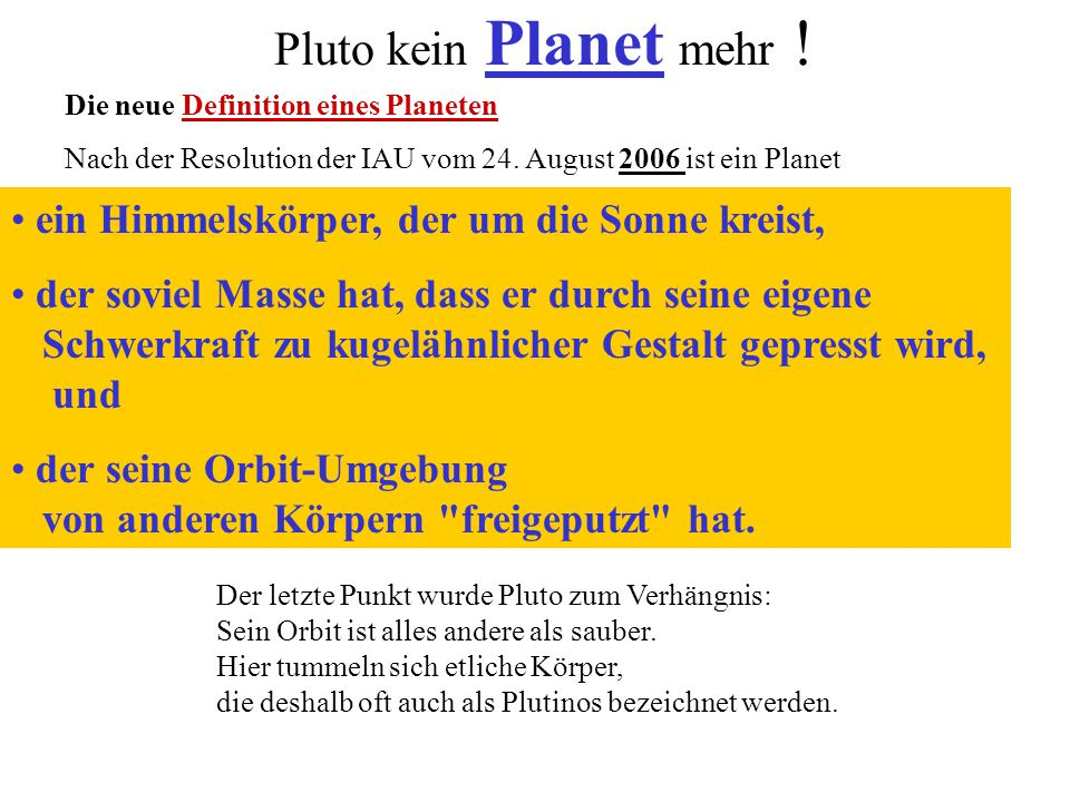 Pluto kein Planet mehr ! Die neue Definition eines Planeten Nach der Resolution der IAU vom 24. August 2006 ist ein Planet ein Himmelskörper, der um d
