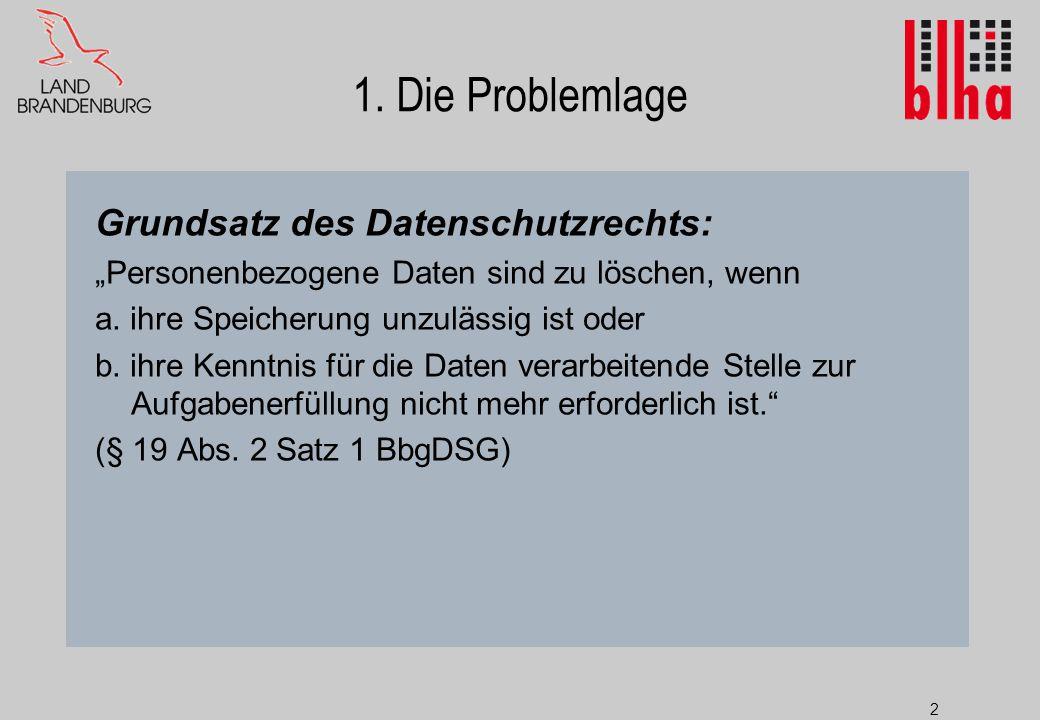 """2 1. Die Problemlage Grundsatz des Datenschutzrechts: """"Personenbezogene Daten sind zu löschen, wenn a. ihre Speicherung unzulässig ist oder b. ihre Ke"""