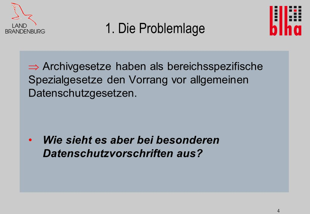 4 1. Die Problemlage  Archivgesetze haben als bereichsspezifische Spezialgesetze den Vorrang vor allgemeinen Datenschutzgesetzen. Wie sieht es aber b