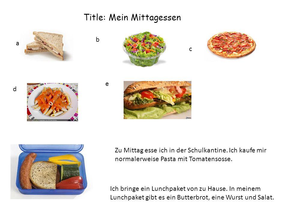 Title: Mein Mittagessen a b c d e Zu Mittag esse ich in der Schulkantine. Ich kaufe mir normalerweise Pasta mit Tomatensosse. Ich bringe ein Lunchpake