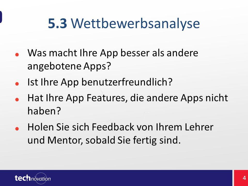 5.3 Wettbewerbsanalyse Was macht Ihre App besser als andere angebotene Apps? Ist Ihre App benutzerfreundlich? Hat Ihre App Features, die andere Apps n