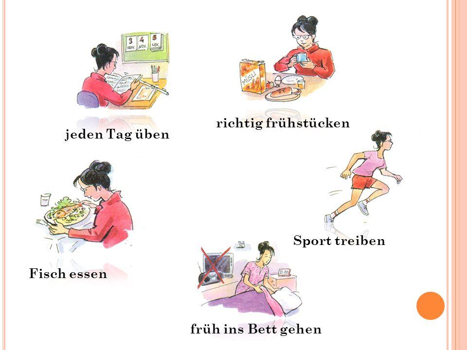jeden Tag üben Fisch essen Sport treiben richtig frühstücken früh ins Bett gehen