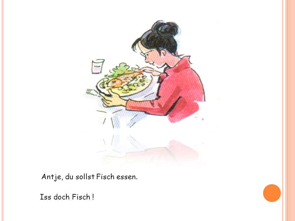 Antje, du sollst Fisch essen. Iss doch Fisch !