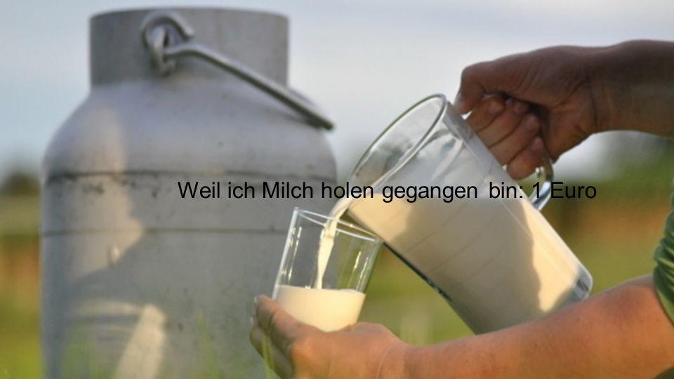 Weil ich Milch holen gegangen bin: 1 Euro