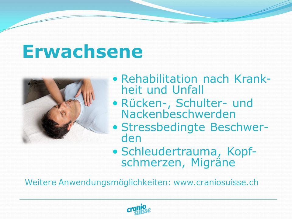 Weitere Anwendungsmöglichkeiten: www.craniosuisse.ch Erwachsene Rehabilitation nach Krank- heit und Unfall Rücken-, Schulter- und Nackenbeschwerden Stressbedingte Beschwer- den Schleudertrauma, Kopf- schmerzen, Migräne