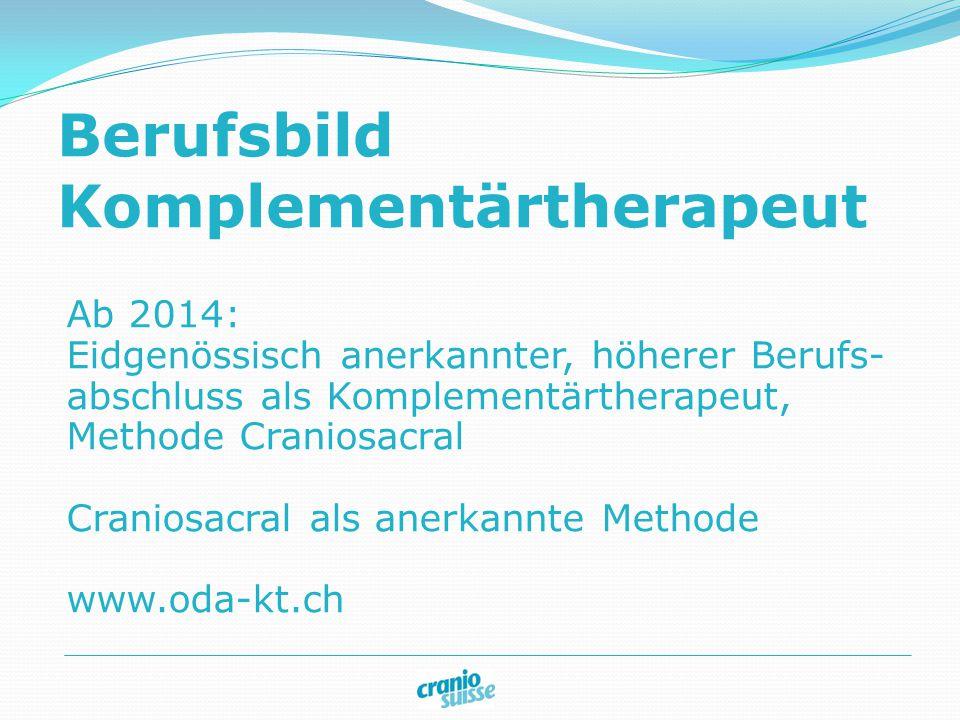 Berufsbild Komplementärtherapeut Ab 2014: Eidgenössisch anerkannter, höherer Berufs- abschluss als Komplementärtherapeut, Methode Craniosacral Craniosacral als anerkannte Methode www.oda-kt.ch