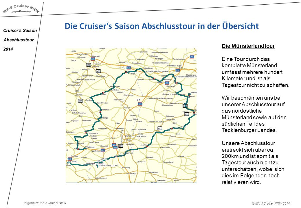 © MX-5 Cruiser NRW 2014 Die Cruiser's Saison Abschlusstour in der Übersicht Die Münsterlandtour Eine Tour durch das komplette Münsterland umfasst mehrere hundert Kilometer und ist als Tagestour nicht zu schaffen.