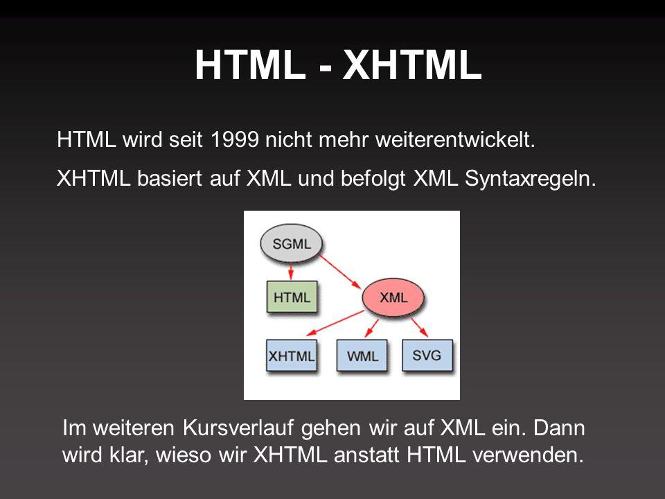 HTML - XHTML HTML wird seit 1999 nicht mehr weiterentwickelt. XHTML basiert auf XML und befolgt XML Syntaxregeln. Im weiteren Kursverlauf gehen wir au
