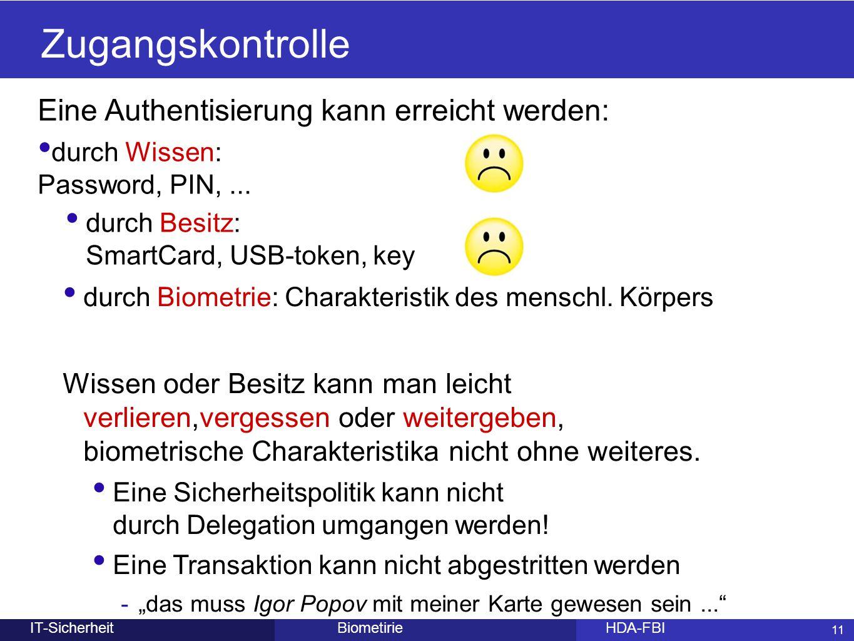 11 Eine Authentisierung kann erreicht werden: durch Wissen: Password, PIN,... BiometirieHDA-FBIIT-Sicherheit Zugangskontrolle 11 durch Besitz: SmartCa