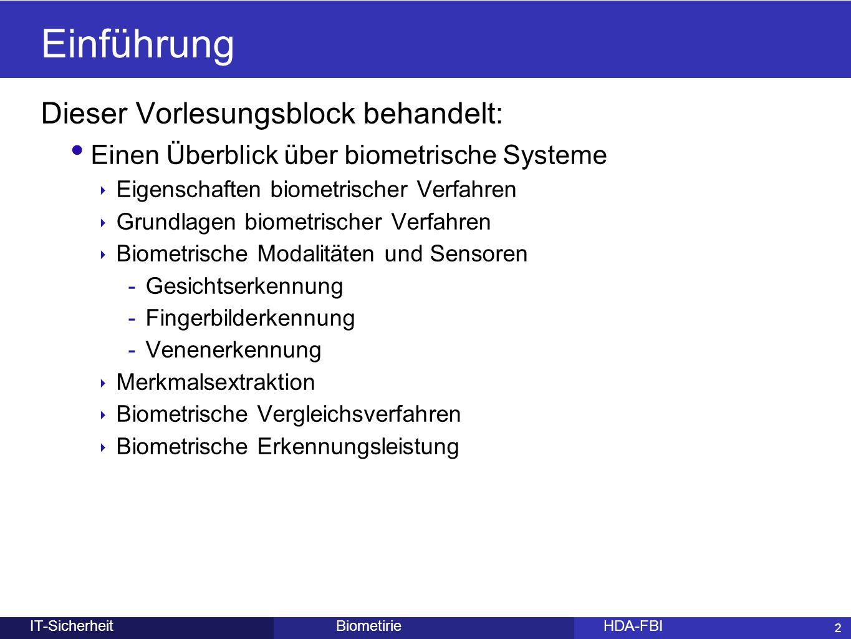 2 BiometirieHDA-FBIIT-Sicherheit Einführung Dieser Vorlesungsblock behandelt: Einen Überblick über biometrische Systeme ‣ Eigenschaften biometrischer