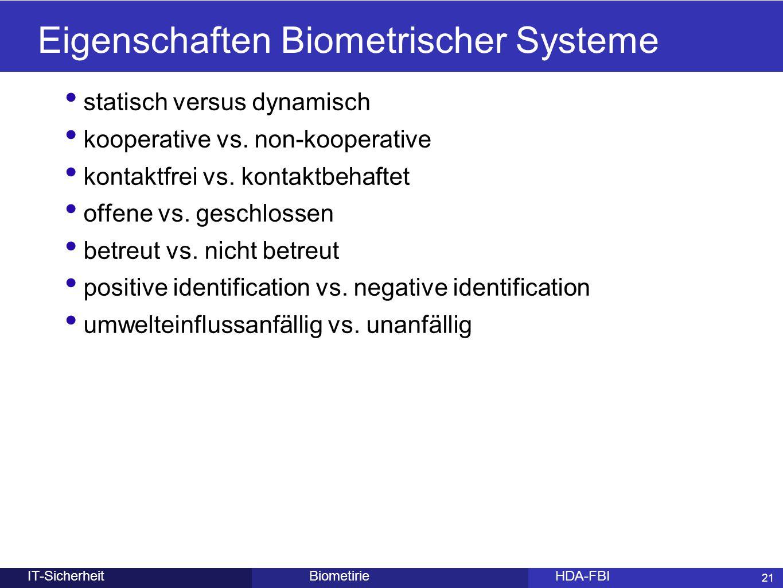 21 BiometirieHDA-FBIIT-Sicherheit Eigenschaften Biometrischer Systeme statisch versus dynamisch kooperative vs. non-kooperative kontaktfrei vs. kontak
