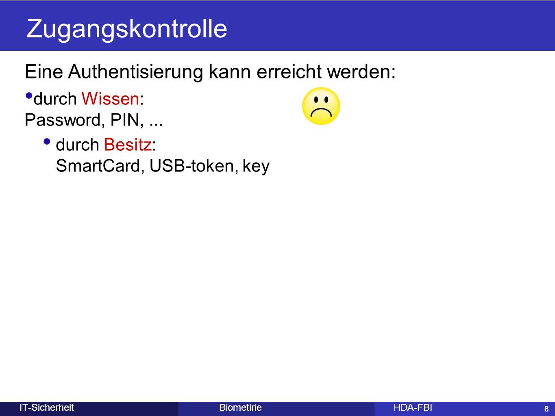 8 Eine Authentisierung kann erreicht werden: durch Wissen: Password, PIN,... durch Besitz: SmartCard, USB-token, key BiometirieHDA-FBIIT-Sicherheit Zu