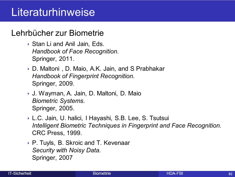 92 BiometirieHDA-FBIIT-Sicherheit Literaturhinweise Lehrbücher zur Biometrie ‣ Stan Li and Anil Jain, Eds. Handbook of Face Recognition. Springer, 201