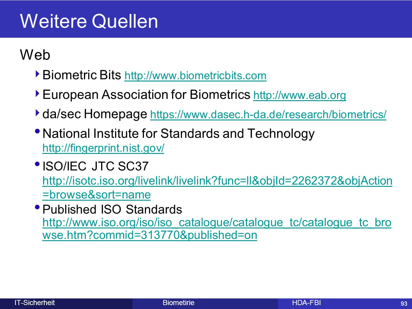 93 BiometirieHDA-FBIIT-Sicherheit Weitere Quellen Web ‣ Biometric Bits http://www.biometricbits.com http://www.biometricbits.com ‣ European Association for Biometrics http://www.eab.org http://www.eab.org ‣ da/sec Homepage https://www.dasec.h-da.de/research/biometrics/ https://www.dasec.h-da.de/research/biometrics/ National Institute for Standards and Technology http://fingerprint.nist.gov/ http://fingerprint.nist.gov/ ISO/IEC JTC SC37 http://isotc.iso.org/livelink/livelink?func=ll&objId=2262372&objAction =browse&sort=name http://isotc.iso.org/livelink/livelink?func=ll&objId=2262372&objAction =browse&sort=name Published ISO Standards http://www.iso.org/iso/iso_catalogue/catalogue_tc/catalogue_tc_bro wse.htm?commid=313770&published=on http://www.iso.org/iso/iso_catalogue/catalogue_tc/catalogue_tc_bro wse.htm?commid=313770&published=on 93