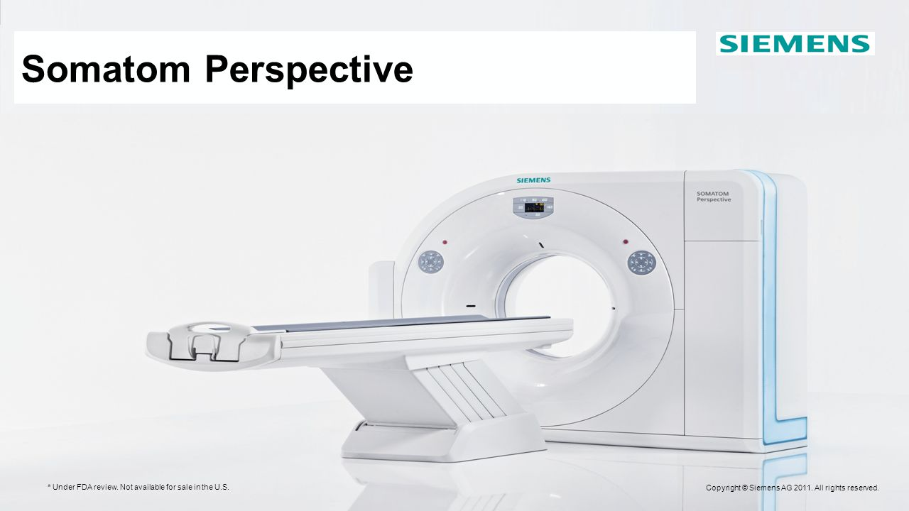 Copyright © Siemens AG 2008. All rights reserved. SOMATOM Perspective* Enter the Business Class in CT * Under FDA review. Not available for sale in th