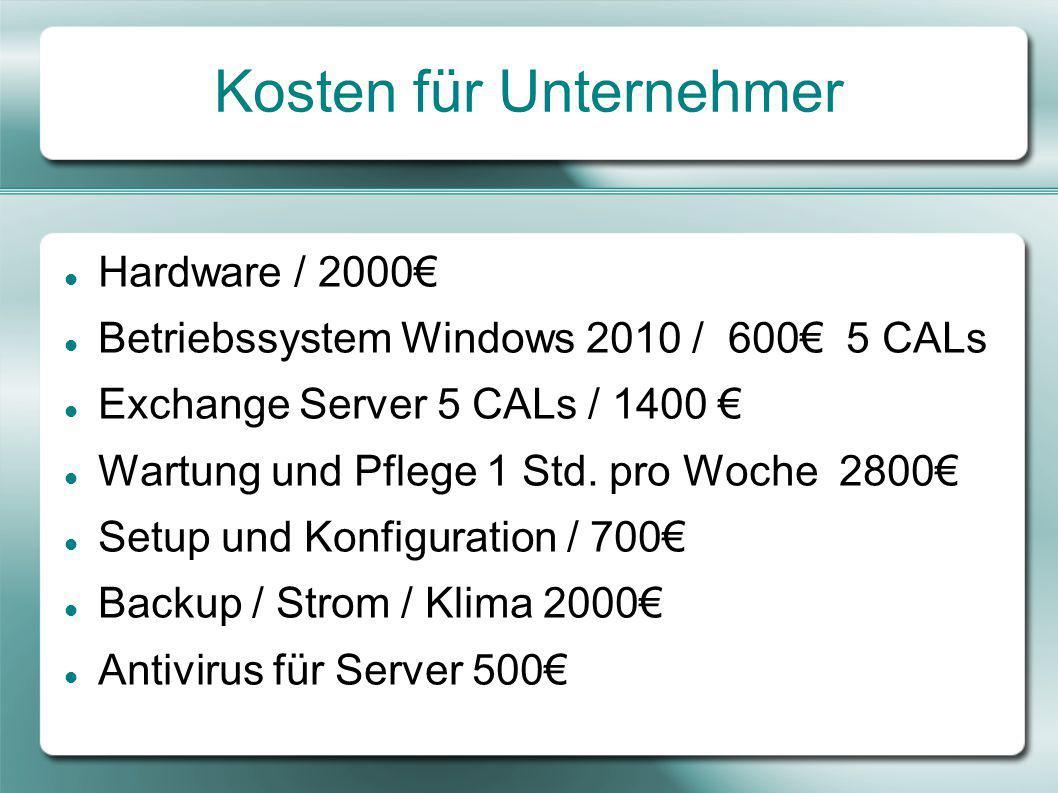 Kosten für Unternehmer Hardware / 2000€ Betriebssystem Windows 2010 / 600€ 5 CALs Exchange Server 5 CALs / 1400 € Wartung und Pflege 1 Std.