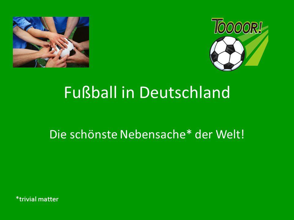 Fußball in Deutschland Die schönste Nebensache* der Welt! *trivial matter