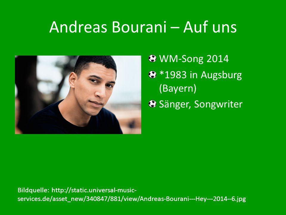 Andreas Bourani – Auf uns WM-Song 2014 *1983 in Augsburg (Bayern) Sänger, Songwriter Bildquelle: http://static.universal-music- services.de/asset_new/