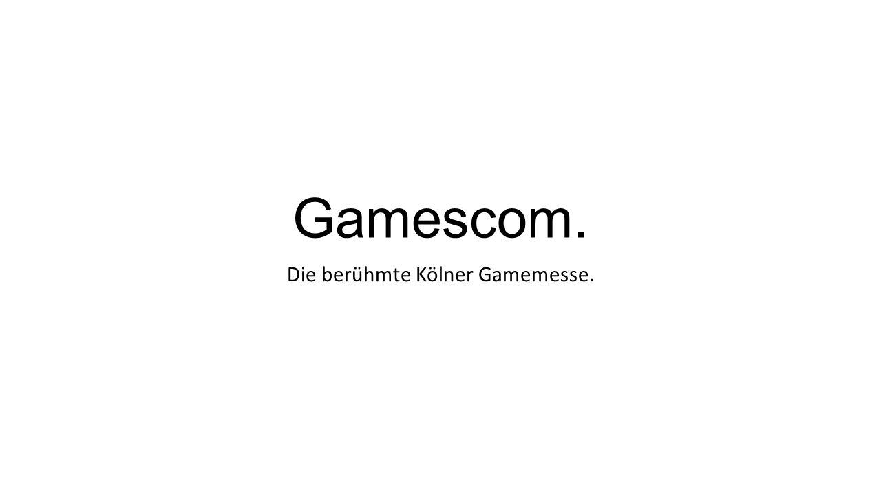 Gamescom. Die berühmte Kölner Gamemesse.