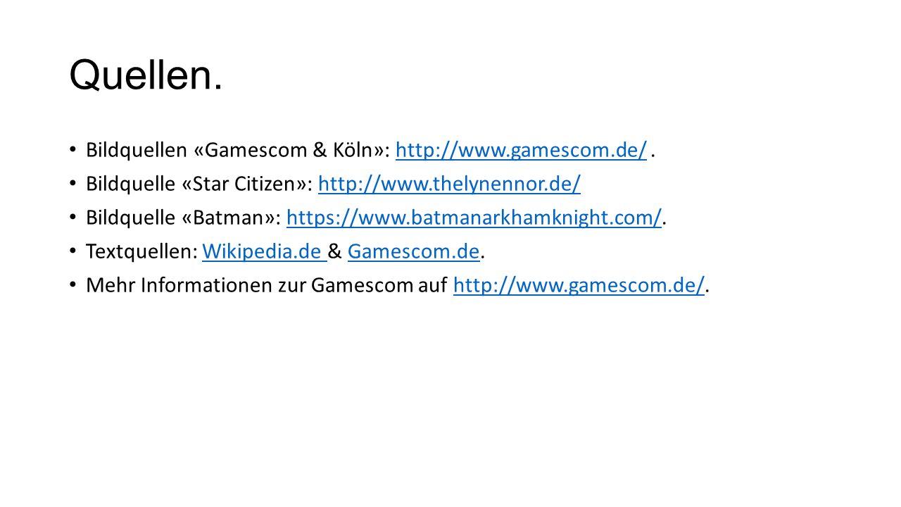 Quellen. Bildquellen «Gamescom & Köln»: http://www.gamescom.de/.http://www.gamescom.de/ Bildquelle «Star Citizen»: http://www.thelynennor.de/http://ww