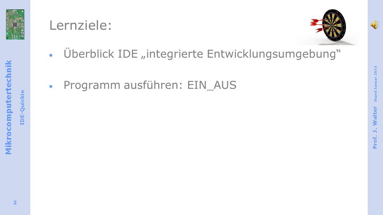 """Mikrocomputertechnik IDE-Quickie Prof. J. Walter Stand Januar 2015 2 Lernziele:  Überblick IDE """"integrierte Entwicklungsumgebung""""  Programm ausführe"""