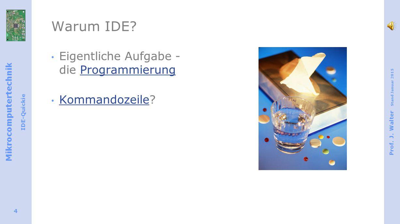 Mikrocomputertechnik IDE-Quickie Prof. J. Walter Stand Januar 2015 4 Warum IDE? Eigentliche Aufgabe - die ProgrammierungProgrammierung Kommandozeile?