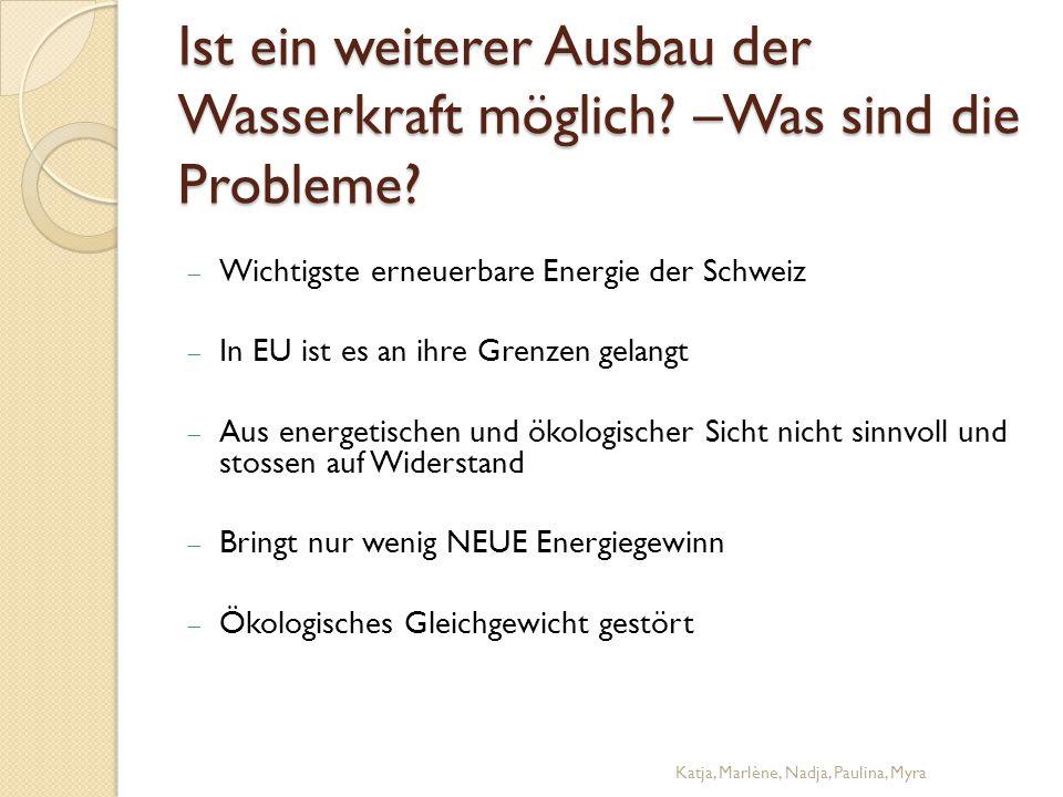 Ist ein weiterer Ausbau der Wasserkraft möglich? –Was sind die Probleme?  Wichtigste erneuerbare Energie der Schweiz  In EU ist es an ihre Grenzen g