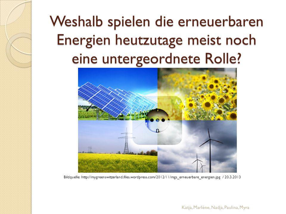 Weshalb spielen die erneuerbaren Energien heutzutage meist noch eine untergeordnete Rolle? Katja, Marlène, Nadja, Paulina, Myra Bildquelle: http://myg