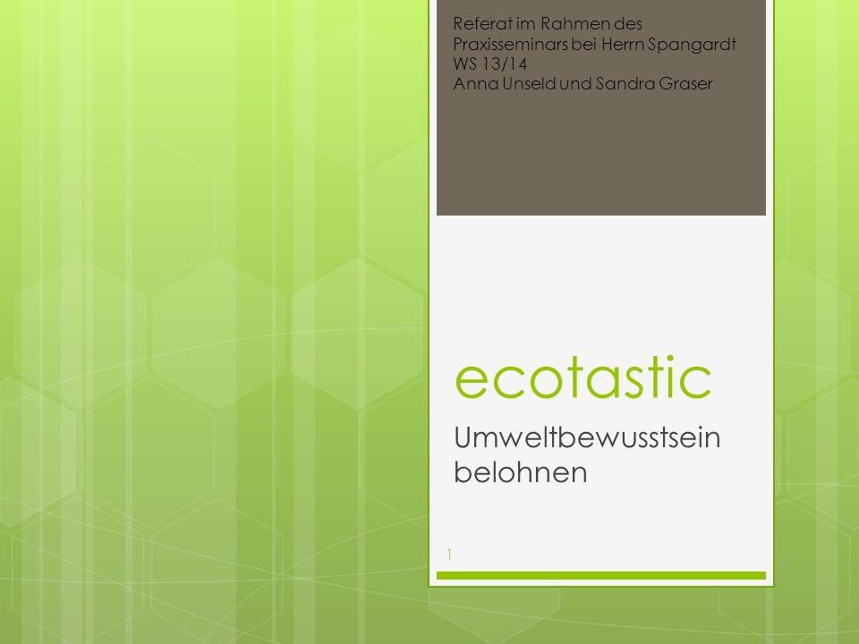 ecotastic Umweltbewusstsein belohnen Referat im Rahmen des Praxisseminars bei Herrn Spangardt WS 13/14 Anna Unseld und Sandra Graser 1