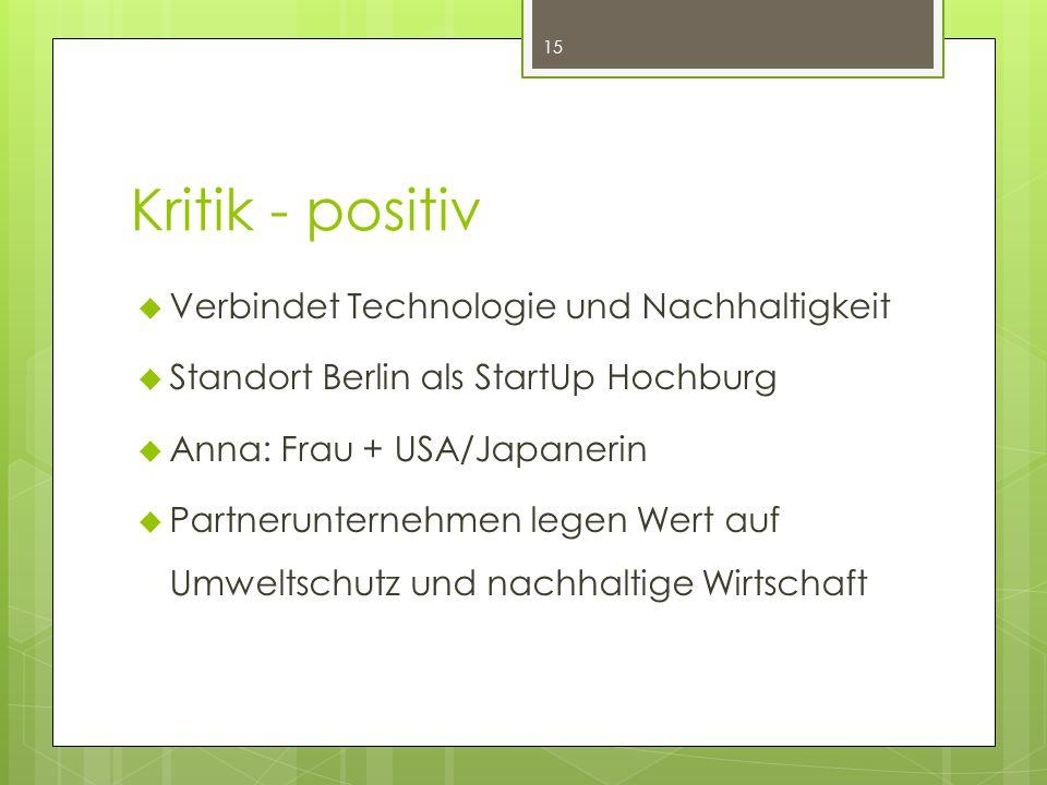 Kritik - positiv 15  Verbindet Technologie und Nachhaltigkeit  Standort Berlin als StartUp Hochburg  Anna: Frau + USA/Japanerin  Partnerunternehmen legen Wert auf Umweltschutz und nachhaltige Wirtschaft