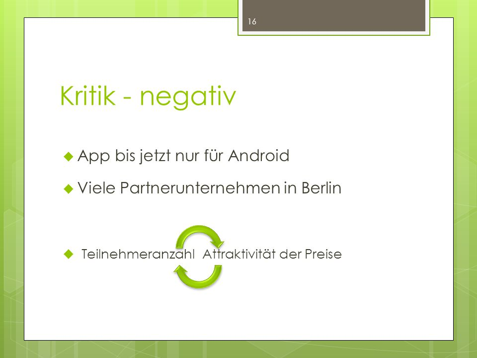 Kritik - negativ 16  App bis jetzt nur für Android  Viele Partnerunternehmen in Berlin  TeilnehmeranzahlAttraktivität der Preise