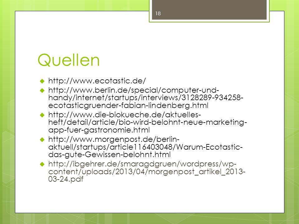 Quellen  http://www.ecotastic.de/  http://www.berlin.de/special/computer-und- handy/internet/startups/interviews/3128289-934258- ecotasticgruender-fabian-lindenberg.html  http://www.die-biokueche.de/aktuelles- heft/detail/article/bio-wird-belohnt-neue-marketing- app-fuer-gastronomie.html  http://www.morgenpost.de/berlin- aktuell/startups/article116403048/Warum-Ecotastic- das-gute-Gewissen-belohnt.html  http://ibgehrer.de/smaragdgruen/wordpress/wp- content/uploads/2013/04/morgenpost_artikel_2013- 03-24.pdf 18
