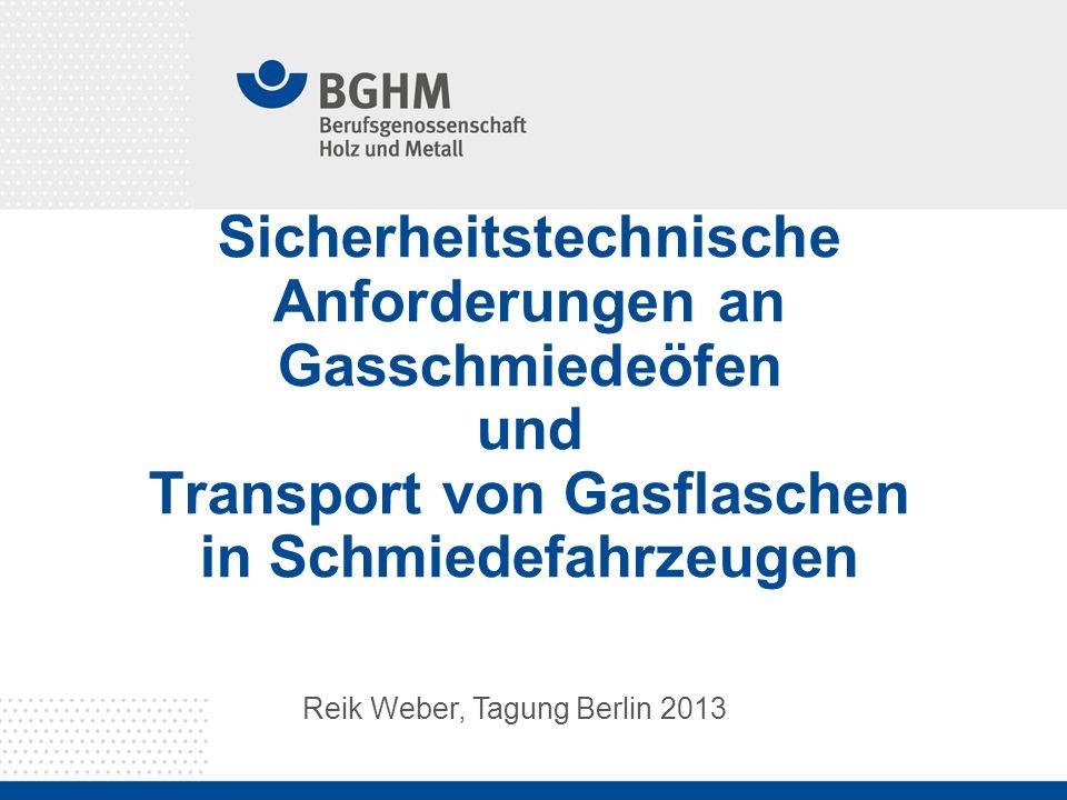Sicherheitstechnische Anforderungen an Gasschmiedeöfen und Transport von Gasflaschen in Schmiedefahrzeugen Reik Weber, Tagung Berlin 2013